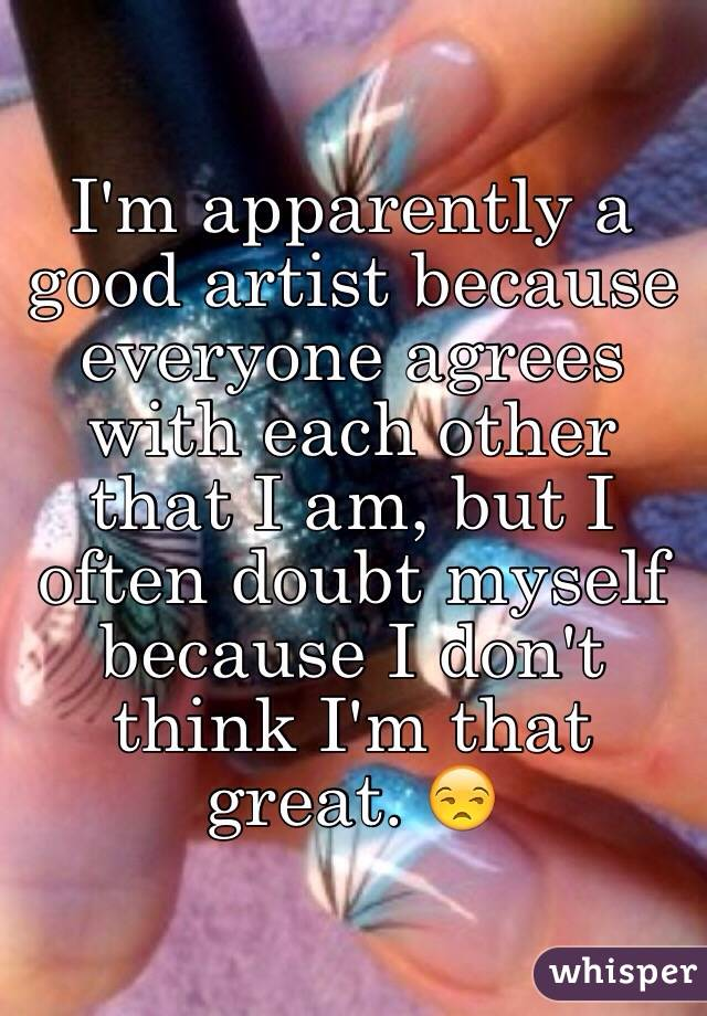 I'm apparently a good artist because everyone agrees with each other that I am, but I often doubt myself because I don't think I'm that great. 😒