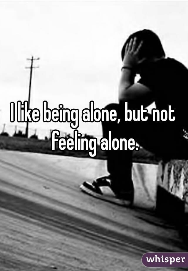 I like being alone, but not feeling alone.