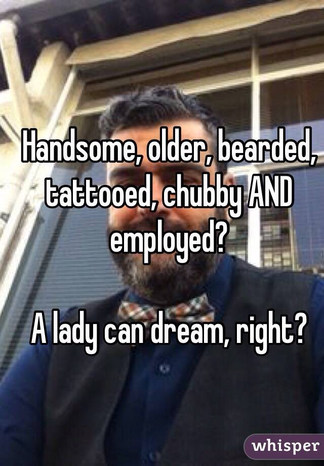 Handsome, older, bearded, tattooed, chubby AND employed?   A lady can dream, right?