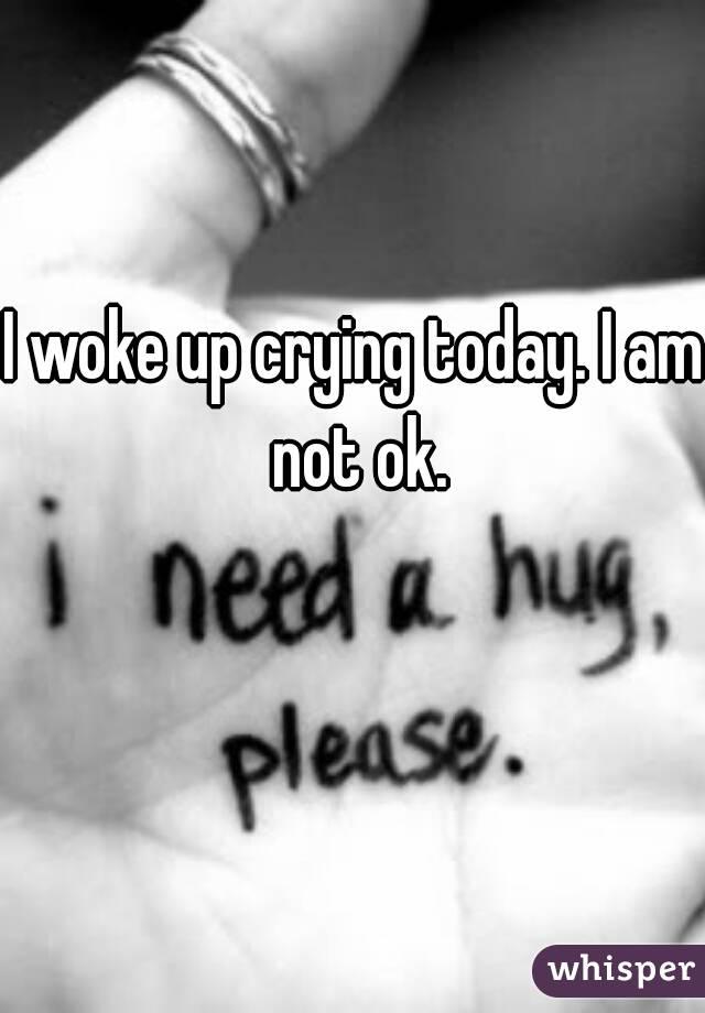 I woke up crying today. I am not ok.