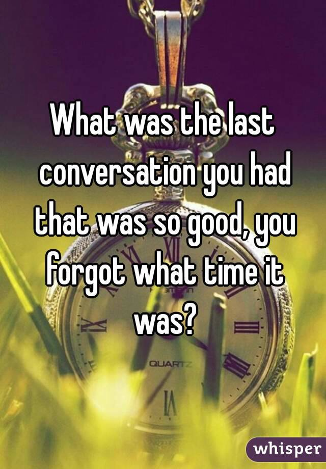 What was the last conversation you had that was so good, you forgot what time it was?