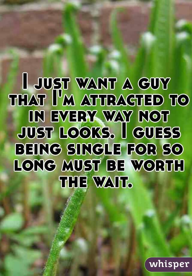 I just want a guy that I'm attracted to in every way not just looks. I guess being single for so long must be worth the wait.