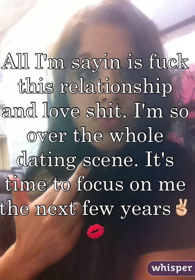 All I'm sayin is fuck this relationship and love shit. I'm so over the whole dating scene. It's time to focus on me the next few years✌️💋