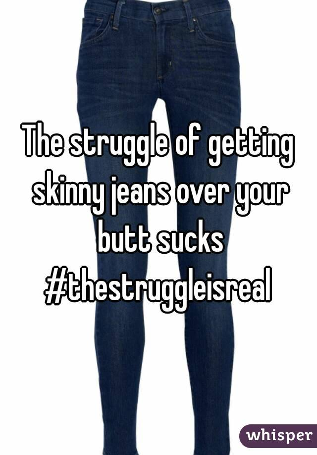 The struggle of getting skinny jeans over your butt sucks #thestruggleisreal
