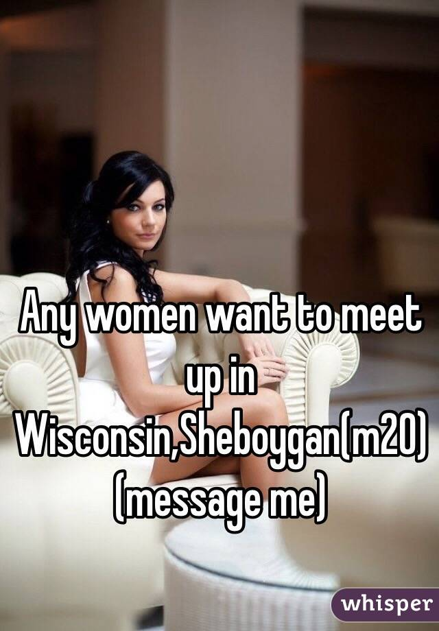 Any women want to meet up in Wisconsin,Sheboygan(m20) (message me)