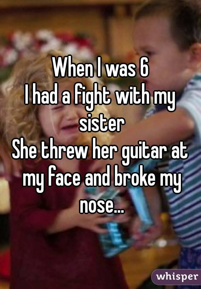 When I was 6 I had a fight with my sister She threw her guitar at my face and broke my nose...