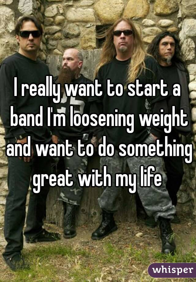 I really want to start a band I'm loosening weight and want to do something great with my life