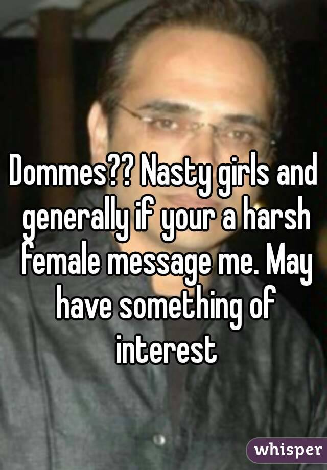 Dommes?? Nasty girls and generally if your a harsh female message me. May have something of interest