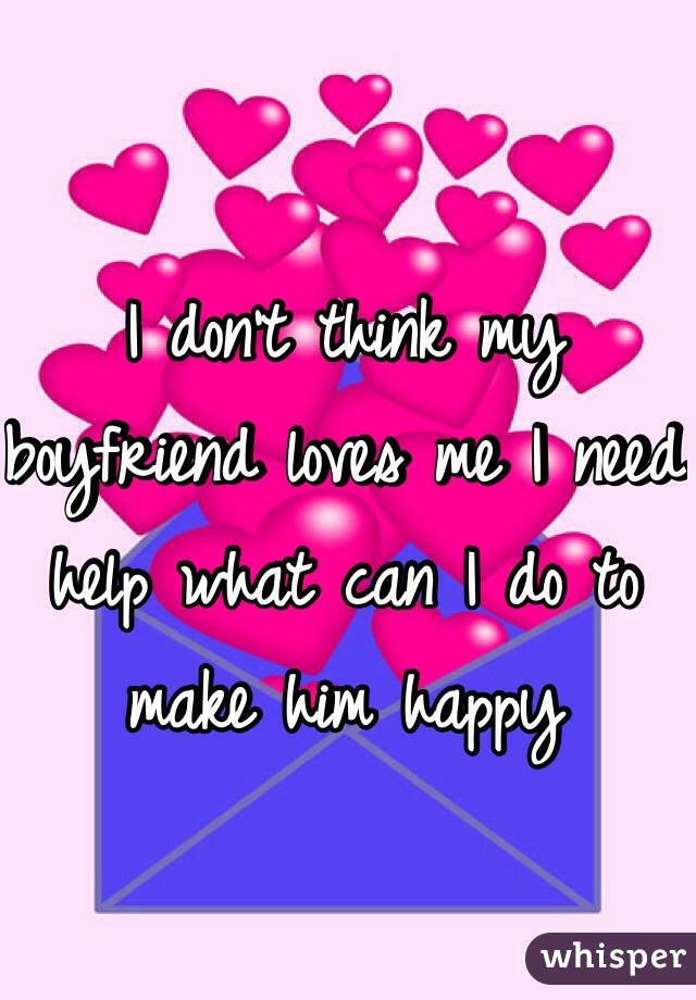 I don't think my boyfriend loves me I need help what can I do to make him happy