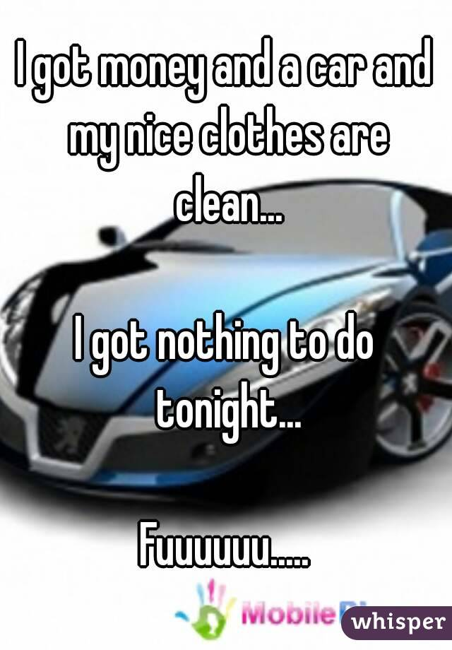 I got money and a car and my nice clothes are clean...  I got nothing to do tonight...  Fuuuuuu.....