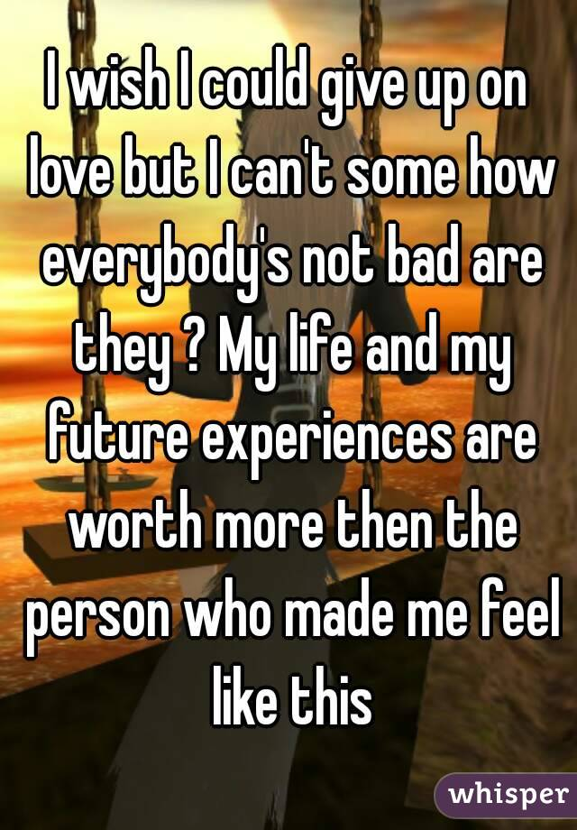 I wish I could give up on love but I can't some how everybody's not bad are they ? My life and my future experiences are worth more then the person who made me feel like this