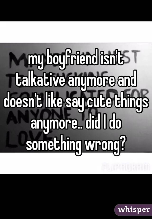 my boyfriend isn't talkative anymore and doesn't like say cute things anymore.. did I do something wrong?