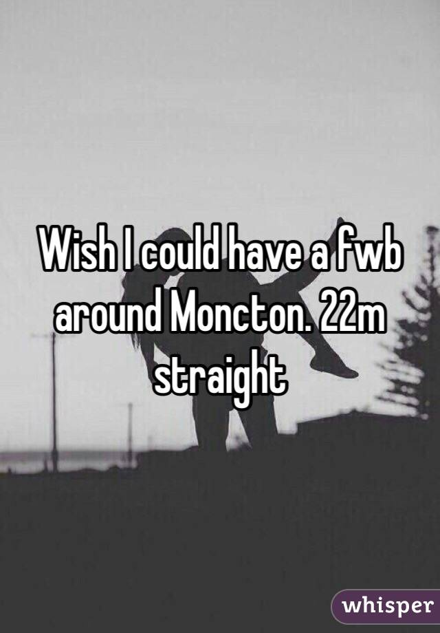 Wish I could have a fwb around Moncton. 22m straight