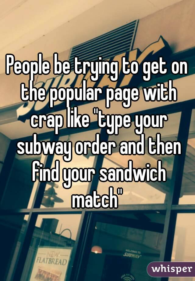 """People be trying to get on the popular page with crap like """"type your subway order and then find your sandwich match"""""""