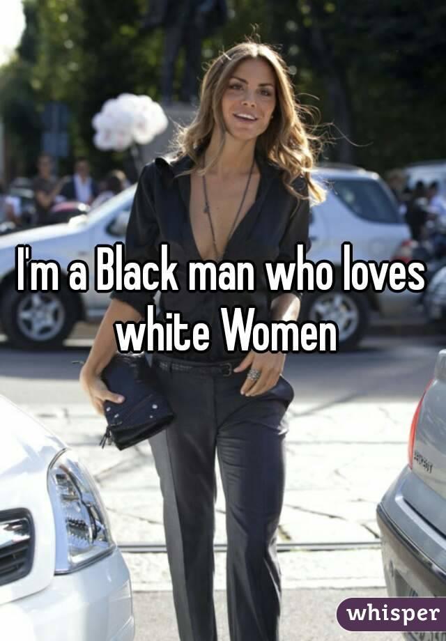I'm a Black man who loves white Women