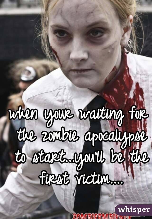 when your waiting for the zombie apocalypse to start...you'll be the first victim....