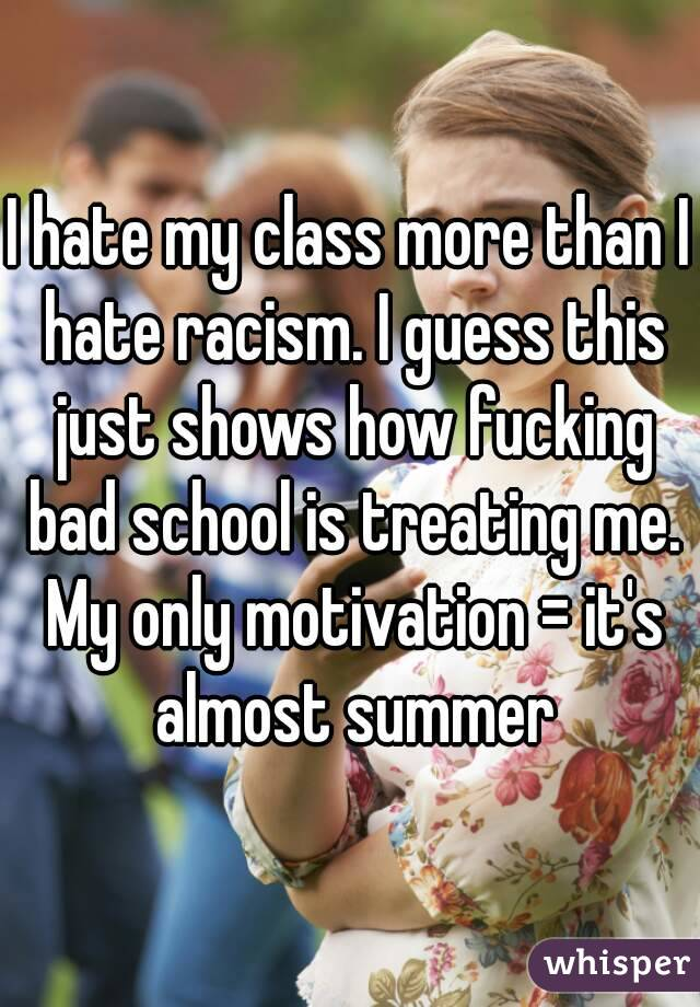 I hate my class more than I hate racism. I guess this just shows how fucking bad school is treating me. My only motivation = it's almost summer