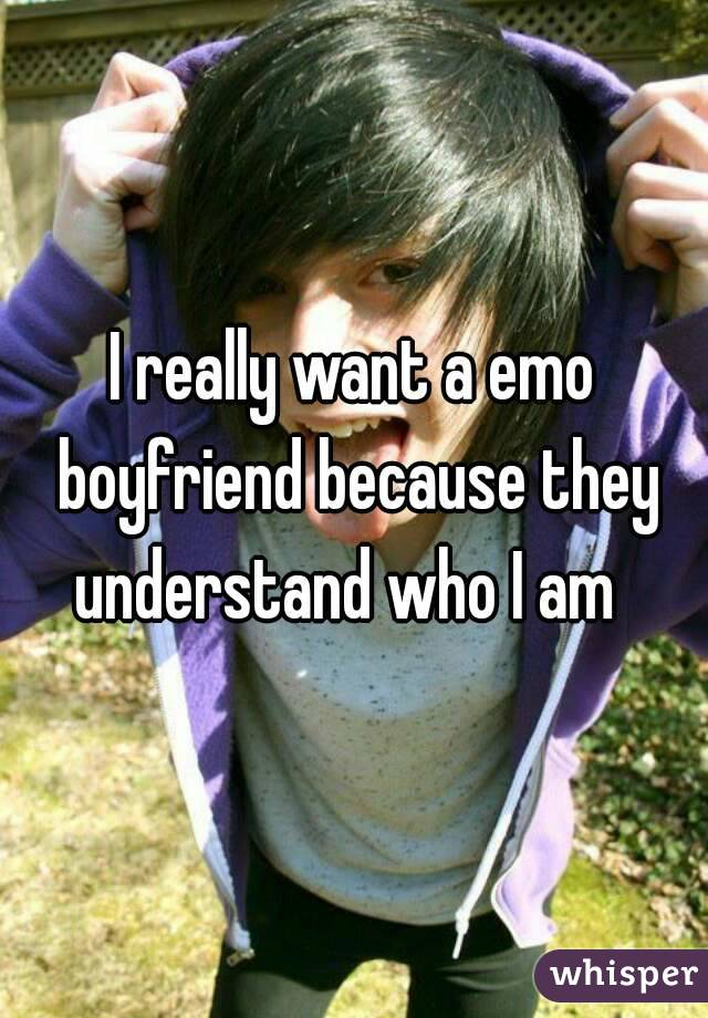 I really want a emo boyfriend because they understand who I am