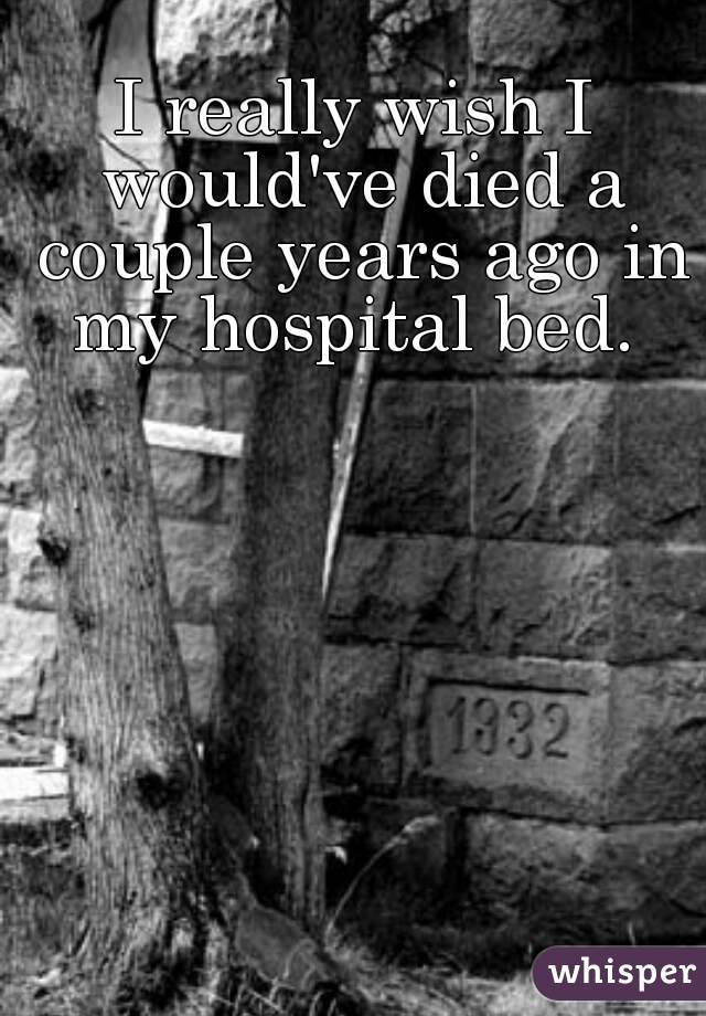 I really wish I would've died a couple years ago in my hospital bed.