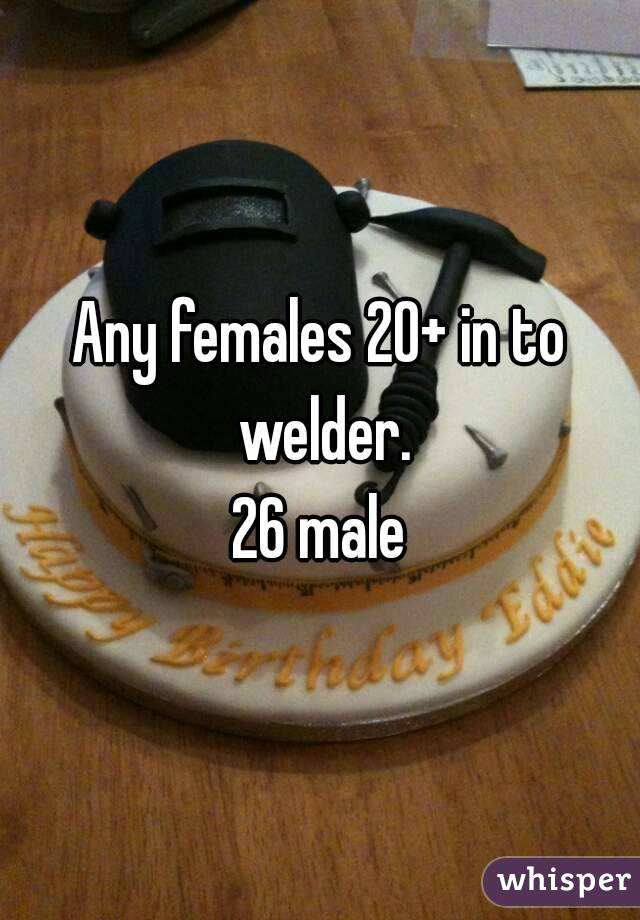Any females 20+ in to welder. 26 male