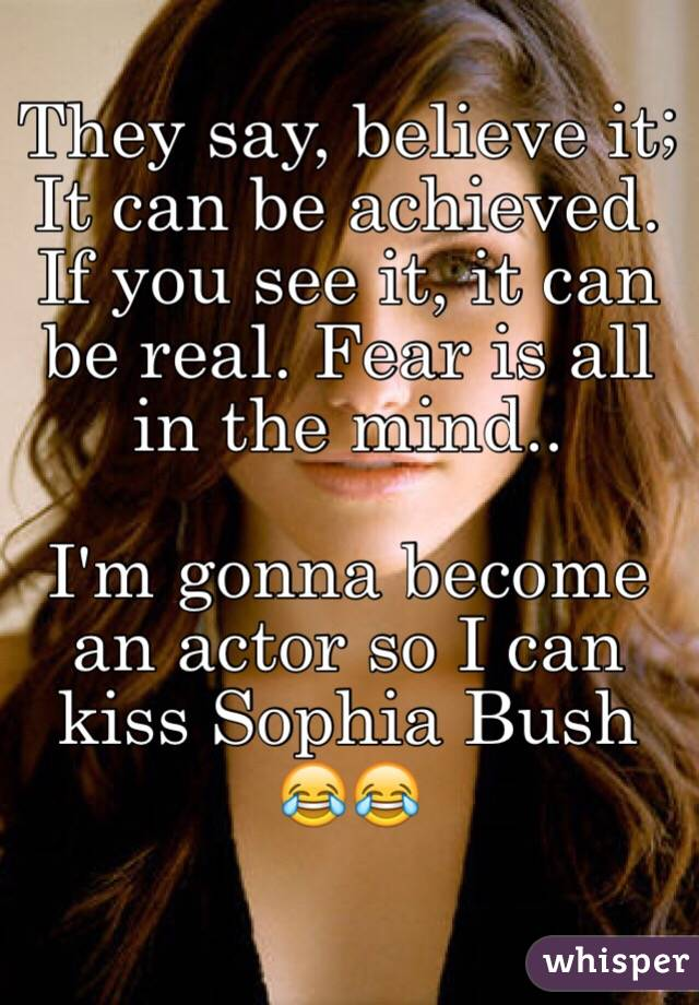 They say, believe it; It can be achieved. If you see it, it can be real. Fear is all in the mind..  I'm gonna become an actor so I can kiss Sophia Bush 😂😂