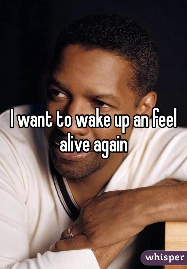 I want to wake up an feel alive again