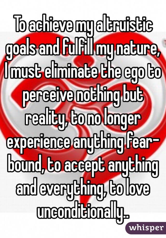 To achieve my altruistic goals and fulfill my nature, I must eliminate the ego to perceive nothing but reality, to no longer experience anything fear-bound, to accept anything and everything, to love unconditionally..