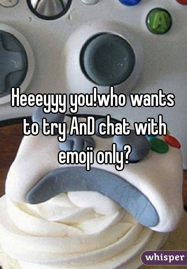 Heeeyyy you!who wants to try AnD chat with emoji only?