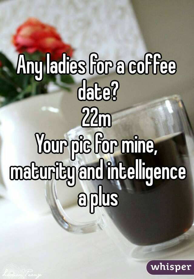 Any ladies for a coffee date? 22m Your pic for mine, maturity and intelligence a plus