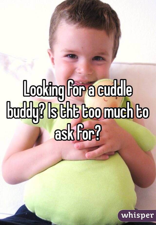 Looking for a cuddle buddy? Is tht too much to ask for?