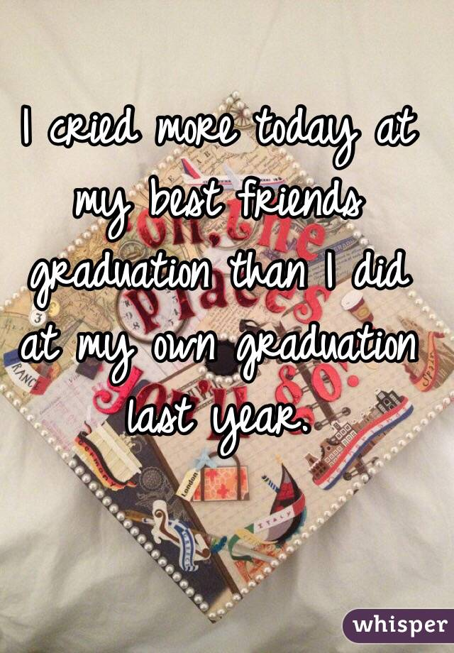 I cried more today at my best friends graduation than I did at my own graduation last year.