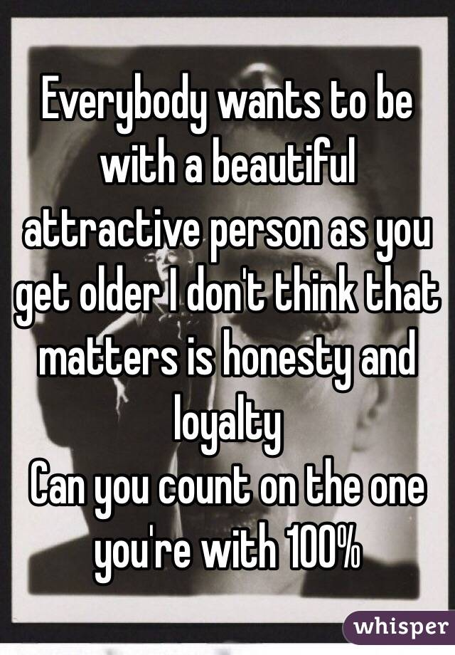 Everybody wants to be with a beautiful attractive person as you get older I don't think that matters is honesty and loyalty Can you count on the one you're with 100%