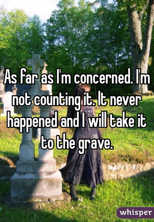 As far as I'm concerned. I'm not counting it. It never happened and I will take it to the grave.