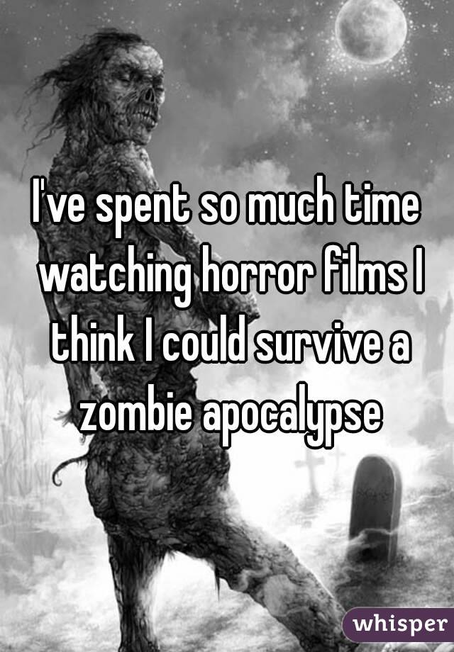 I've spent so much time watching horror films I think I could survive a zombie apocalypse