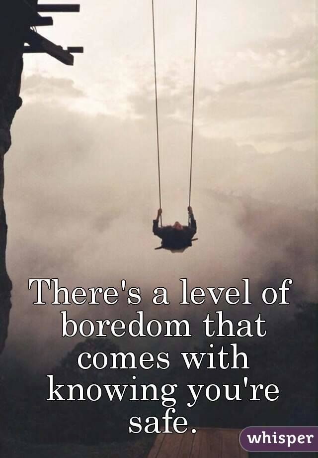 There's a level of boredom that comes with knowing you're safe.