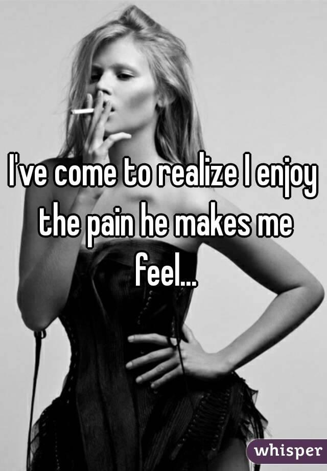 I've come to realize I enjoy the pain he makes me feel...