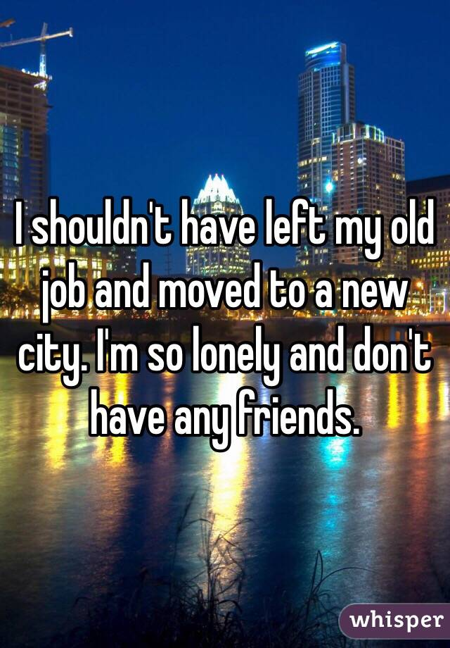 I shouldn't have left my old job and moved to a new city. I'm so lonely and don't have any friends.