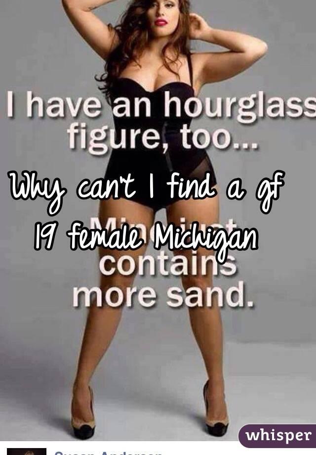 Why can't I find a gf 19 female Michigan
