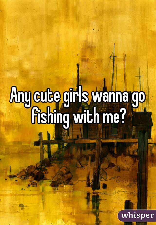 Any cute girls wanna go fishing with me?