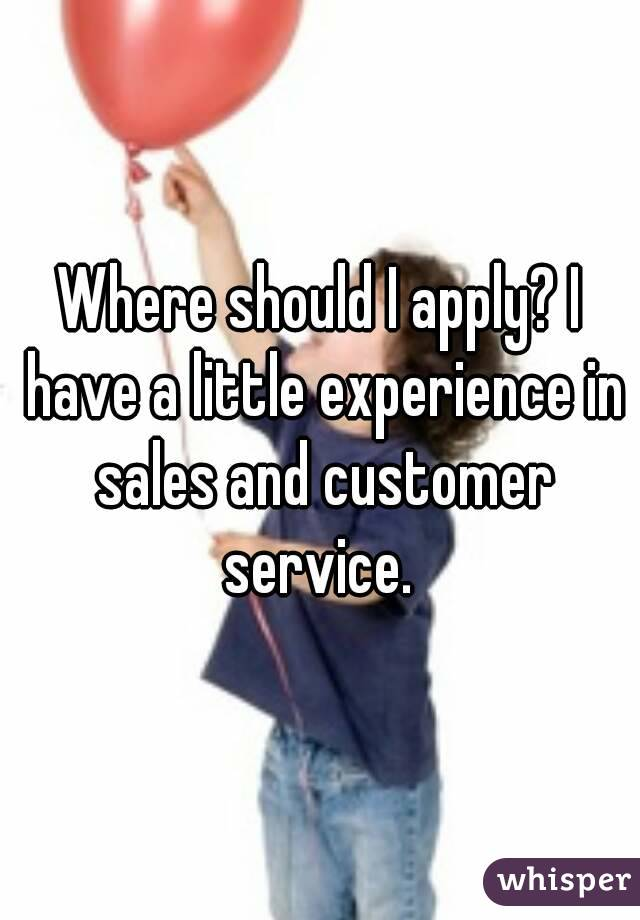 Where should I apply? I have a little experience in sales and customer service.