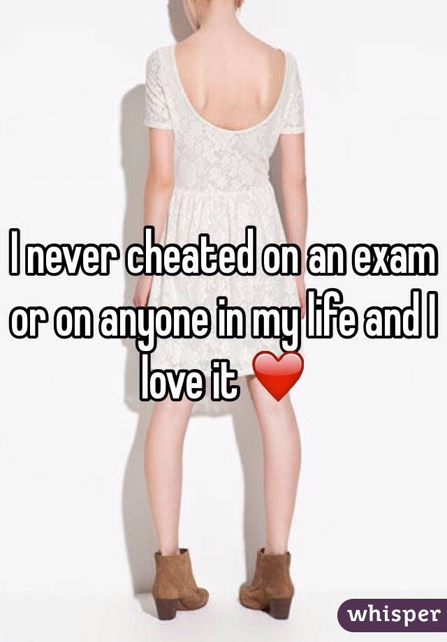 I never cheated on an exam or on anyone in my life and I love it ❤️