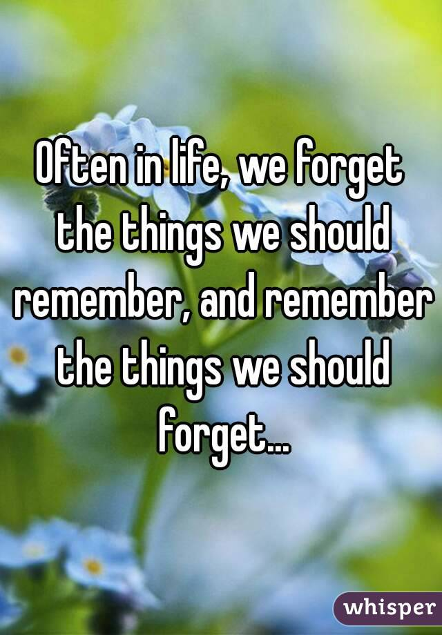 Often in life, we forget the things we should remember, and remember the things we should forget...
