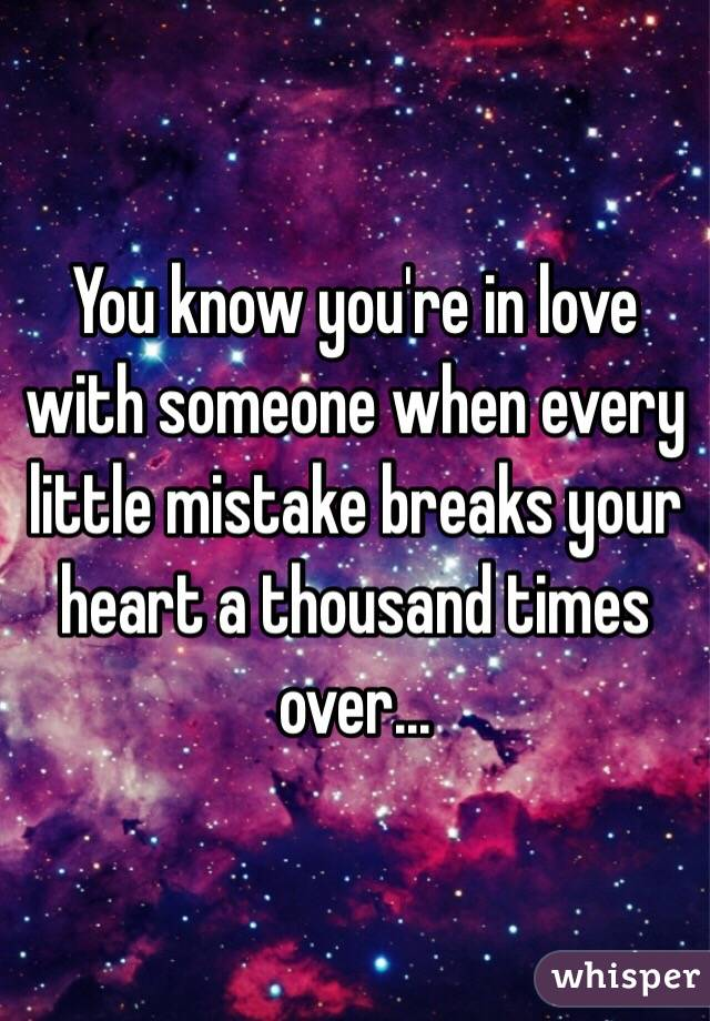 You know you're in love with someone when every little mistake breaks your heart a thousand times over...