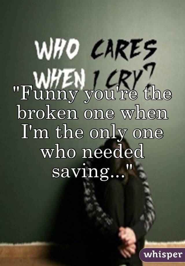 """Funny you're the broken one when I'm the only one who needed saving..."""