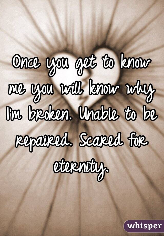 Once you get to know me you will know why I'm broken. Unable to be repaired. Scared for eternity.