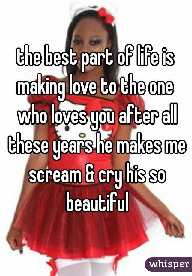 the best part of life is making love to the one  who loves you after all these years he makes me scream & cry his so beautiful