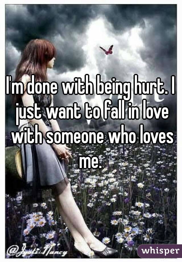 I'm done with being hurt. I just want to fall in love with someone who loves me.