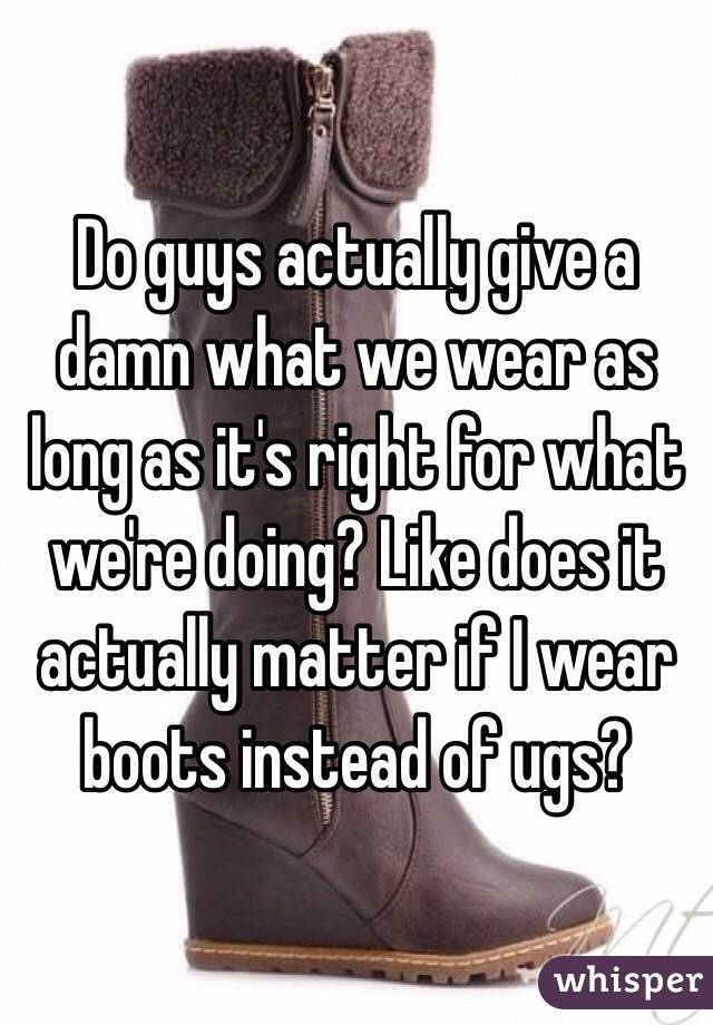 Do guys actually give a damn what we wear as long as it's right for what we're doing? Like does it actually matter if I wear boots instead of ugs?
