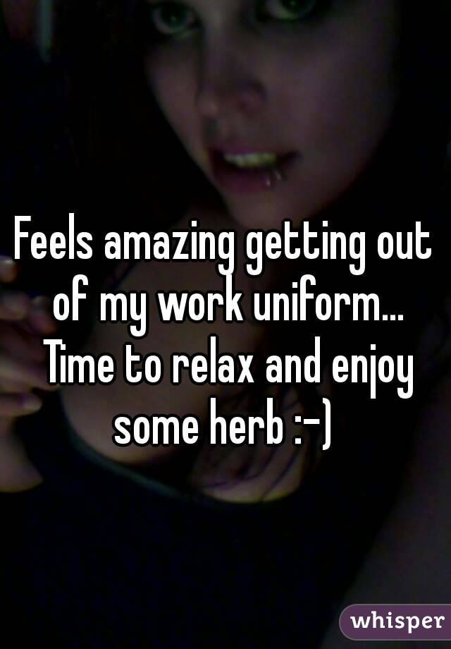 Feels amazing getting out of my work uniform... Time to relax and enjoy some herb :-)