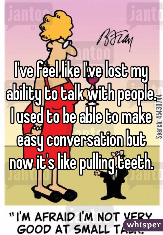 I've feel like I've lost my ability to talk with people. I used to be able to make easy conversation but now it's like pulling teeth.